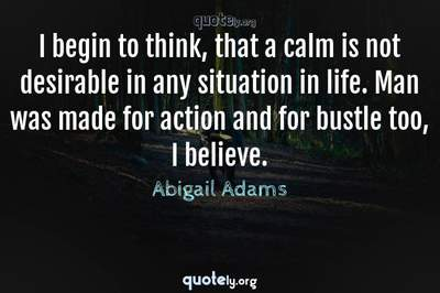 Photo Quote of I begin to think, that a calm is not desirable in any situation in life. Man was made for action and for bustle too, I believe.