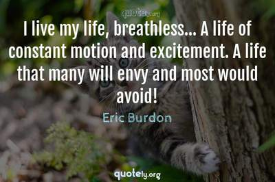 Photo Quote of I live my life, breathless... A life of constant motion and excitement. A life that many will envy and most would avoid!