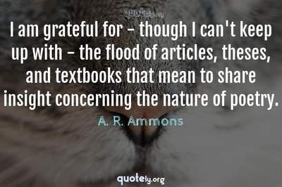 Photo Quote of I am grateful for - though I can't keep up with - the flood of articles, theses, and textbooks that mean to share insight concerning the nature of poetry.