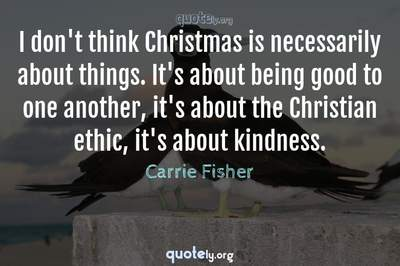 Photo Quote of I don't think Christmas is necessarily about things. It's about being good to one another, it's about the Christian ethic, it's about kindness.