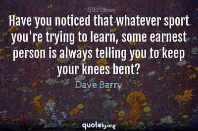 Photo Quote of Have you noticed that whatever sport you're trying to learn, some earnest person is always telling you to keep your knees bent?