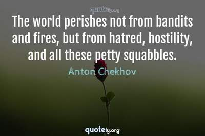 Photo Quote of The world perishes not from bandits and fires, but from hatred, hostility, and all these petty squabbles.