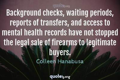 Photo Quote of Background checks, waiting periods, reports of transfers, and access to mental health records have not stopped the legal sale of firearms to legitimate buyers.