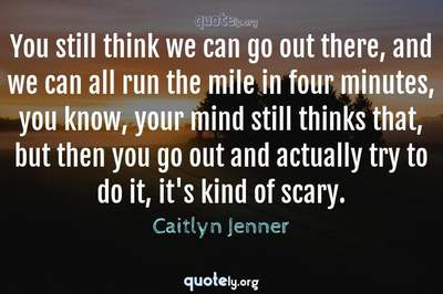 Photo Quote of You still think we can go out there, and we can all run the mile in four minutes, you know, your mind still thinks that, but then you go out and actually try to do it, it's kind of scary.