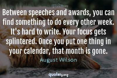Photo Quote of Between speeches and awards, you can find something to do every other week. It's hard to write. Your focus gets splintered. Once you put one thing in your calendar, that month is gone.