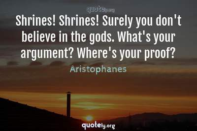 Photo Quote of Shrines! Shrines! Surely you don't believe in the gods. What's your argument? Where's your proof?