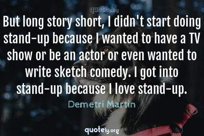 Photo Quote of But long story short, I didn't start doing stand-up because I wanted to have a TV show or be an actor or even wanted to write sketch comedy. I got into stand-up because I love stand-up.