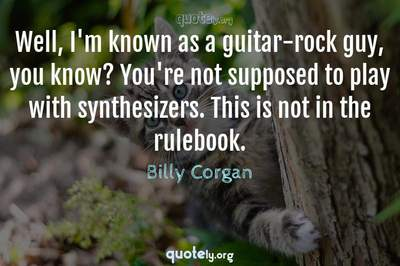 Photo Quote of Well, I'm known as a guitar-rock guy, you know? You're not supposed to play with synthesizers. This is not in the rulebook.