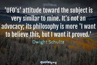 Photo Quote of 'UFO's' attitude toward the subject is very similar to mine. It's not an advocacy; its philosophy is more 'I want to believe this, but I want it proved.'