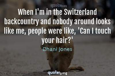 Photo Quote of When I'm in the Switzerland backcountry and nobody around looks like me, people were like, 'Can I touch your hair?'
