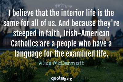 Photo Quote of I believe that the interior life is the same for all of us. And because they're steeped in faith, Irish-American Catholics are a people who have a language for the examined life.