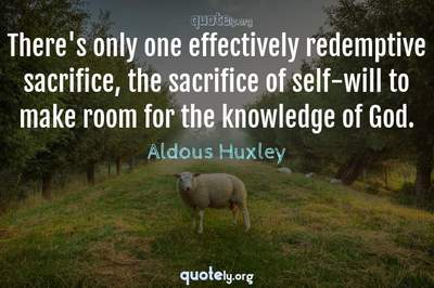 Photo Quote of There's only one effectively redemptive sacrifice, the sacrifice of self-will to make room for the knowledge of God.