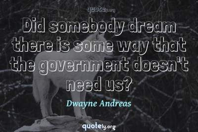 Photo Quote of Did somebody dream there is some way that the government doesn't need us?