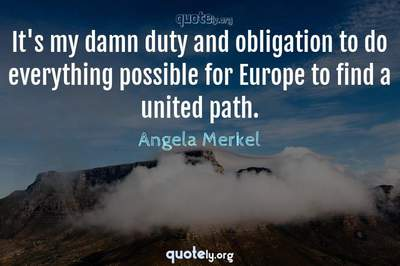 Photo Quote of It's my damn duty and obligation to do everything possible for Europe to find a united path.
