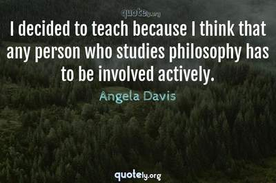 Photo Quote of I decided to teach because I think that any person who studies philosophy has to be involved actively.