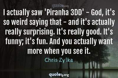 Photo Quote of I actually saw 'Piranha 3DD' - God, it's so weird saying that - and it's actually really surprising. It's really good. It's funny; it's fun. And you actually want more when you see it.