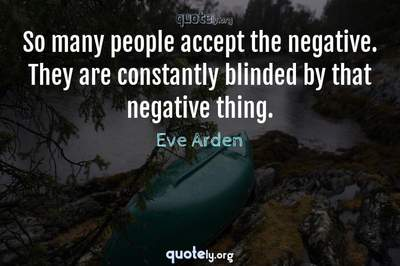 Photo Quote of So many people accept the negative. They are constantly blinded by that negative thing.