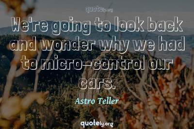 Photo Quote of We're going to look back and wonder why we had to micro-control our cars.