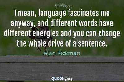 Photo Quote of I mean, language fascinates me anyway, and different words have different energies and you can change the whole drive of a sentence.