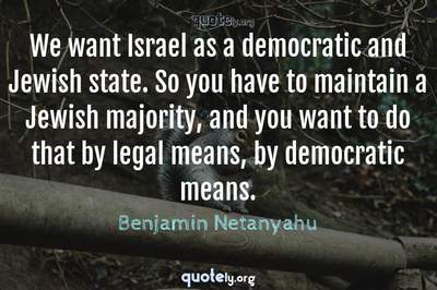 Photo Quote of We want Israel as a democratic and Jewish state. So you have to maintain a Jewish majority, and you want to do that by legal means, by democratic means.