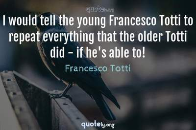 Photo Quote of I would tell the young Francesco Totti to repeat everything that the older Totti did - if he's able to!