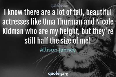 Photo Quote of I know there are a lot of tall, beautiful actresses like Uma Thurman and Nicole Kidman who are my height, but they're still half the size of me!