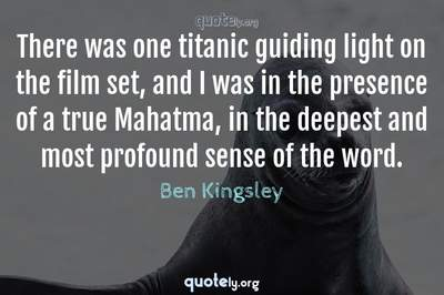 Photo Quote of There was one titanic guiding light on the film set, and I was in the presence of a true Mahatma, in the deepest and most profound sense of the word.