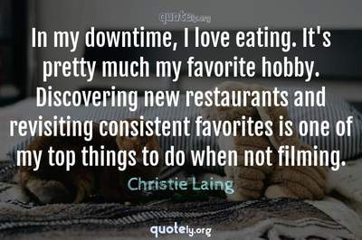 Photo Quote of In my downtime, I love eating. It's pretty much my favorite hobby. Discovering new restaurants and revisiting consistent favorites is one of my top things to do when not filming.