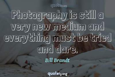 Photo Quote of Photography is still a very new medium and everything must be tried and dare.