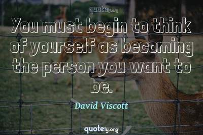 Photo Quote of You must begin to think of yourself as becoming the person you want to be.
