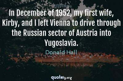 Photo Quote of In December of 1952, my first wife, Kirby, and I left Vienna to drive through the Russian sector of Austria into Yugoslavia.