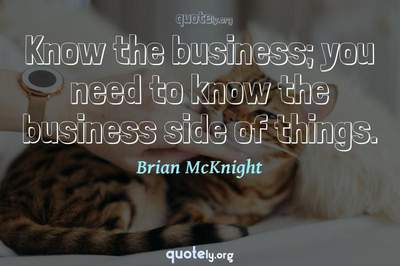 Photo Quote of Know the business; you need to know the business side of things.