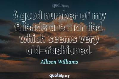 Photo Quote of A good number of my friends are married, which seems very old-fashioned.