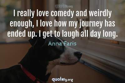 Photo Quote of I really love comedy and weirdly enough, I love how my journey has ended up. I get to laugh all day long.