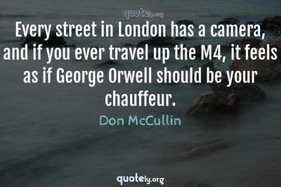 Photo Quote of Every street in London has a camera, and if you ever travel up the M4, it feels as if George Orwell should be your chauffeur.
