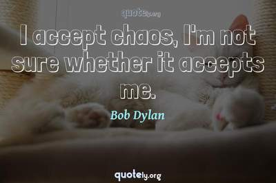 Photo Quote of I accept chaos, I'm not sure whether it accepts me.