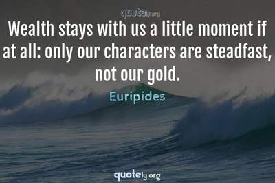 Photo Quote of Wealth stays with us a little moment if at all: only our characters are steadfast, not our gold.