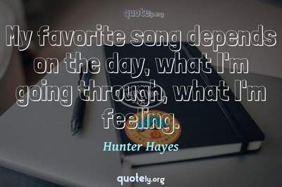 Photo Quote of My favorite song depends on the day, what I'm going through, what I'm feeling.