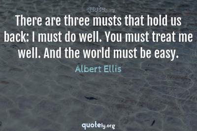 Photo Quote of There are three musts that hold us back: I must do well. You must treat me well. And the world must be easy.
