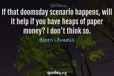 Photo Quote of If that doomsday scenario happens, will it help if you have heaps of paper money? I don't think so.
