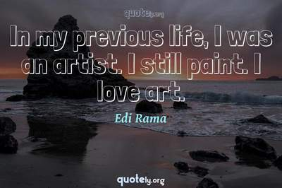 Photo Quote of In my previous life, I was an artist. I still paint. I love art.