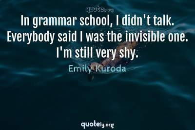 Photo Quote of In grammar school, I didn't talk. Everybody said I was the invisible one. I'm still very shy.