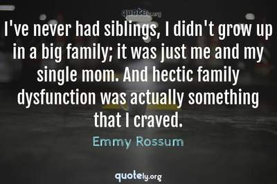 Photo Quote of I've never had siblings, I didn't grow up in a big family; it was just me and my single mom. And hectic family dysfunction was actually something that I craved.