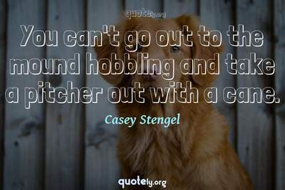 Photo Quote of You can't go out to the mound hobbling and take a pitcher out with a cane.
