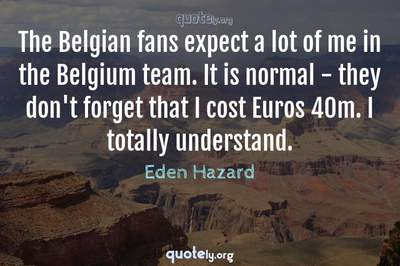 Photo Quote of The Belgian fans expect a lot of me in the Belgium team. It is normal - they don't forget that I cost Euros 40m. I totally understand.