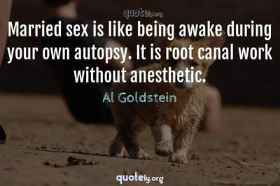Photo Quote of Married sex is like being awake during your own autopsy. It is root canal work without anesthetic.