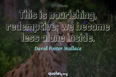Photo Quote of This is nourishing, redemptive; we become less alone inside.