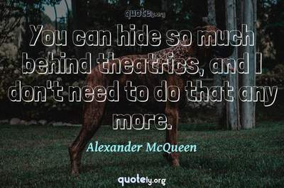 Photo Quote of You can hide so much behind theatrics, and I don't need to do that any more.