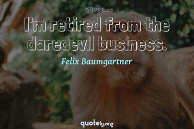 Photo Quote of I'm retired from the daredevil business.