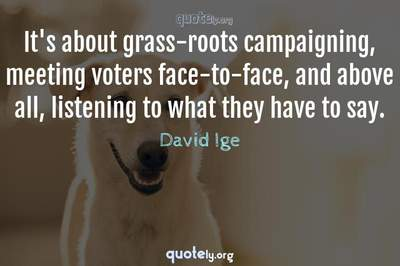 Photo Quote of It's about grass-roots campaigning, meeting voters face-to-face, and above all, listening to what they have to say.